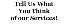Tell Us What  You Think of our Services!
